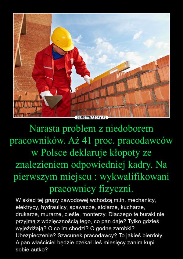 Narasta problem z niedoborem pracowników. Aż 41 proc. pracodawców w Polsce deklaruje kłopoty ze znalezieniem odpowiedniej kadry. Na pierwszym miejscu : wykwalifikowani pracownicy fizyczni. – W skład tej grupy zawodowej wchodzą m.in. mechanicy, elektrycy, hydraulicy, spawacze, stolarze, kucharze, drukarze, murarze, cieśle, monterzy. Dlaczego te buraki nie przyjmą z wdzięcznością tego, co pan daje? Tylko gdzieś wyjeżdżają? O co im chodzi? O godne zarobki? Ubezpieczenie? Szacunek pracodawcy? To jakieś pierdoły. A pan właściciel będzie czekał ileś miesięcy zanim kupi sobie autko?