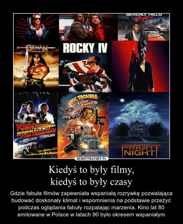Kiedyś to były filmy,kiedyś to były czasy – Gdzie fabuła filmów zapewniała wspaniałą rozrywkę pozwalająca budować doskonały klimat i wspomnienia na podstawie przeżyć podczas oglądania fabuły rozpalając marzenia. Kino lat 80 emitowane w Polsce w latach 90 było okresem wspaniałym