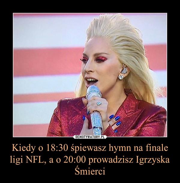 Kiedy o 18:30 śpiewasz hymn na finale ligi NFL, a o 20:00 prowadzisz Igrzyska Śmierci –