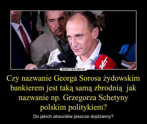 Czy nazwanie Georga Sorosa żydowskim bankierem jest taką samą zbrodnią  jak nazwanie np. Grzegorza Schetyny polskim politykiem? – Do jakich absurdów jeszcze dojdziemy?
