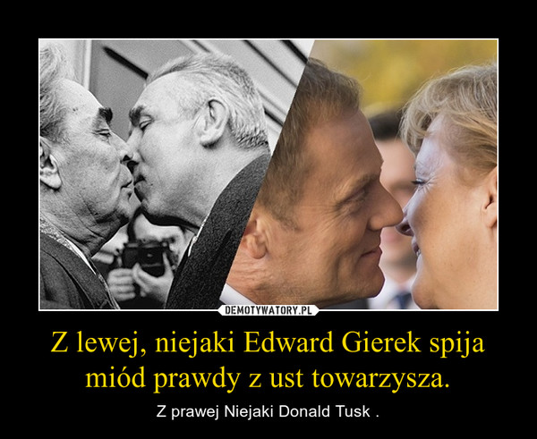 Z lewej, niejaki Edward Gierek spija miód prawdy z ust towarzysza. – Z prawej Niejaki Donald Tusk .