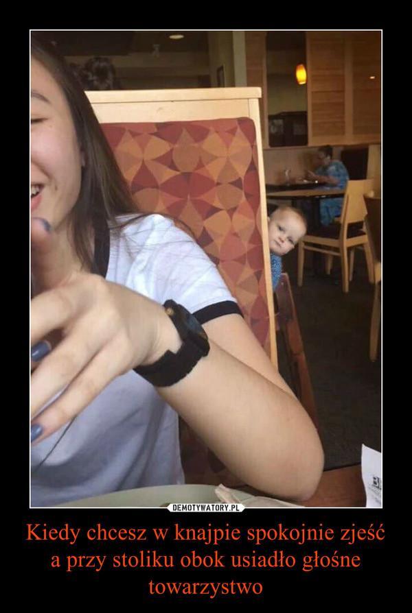 Kiedy chcesz w knajpie spokojnie zjeść a przy stoliku obok usiadło głośne towarzystwo –