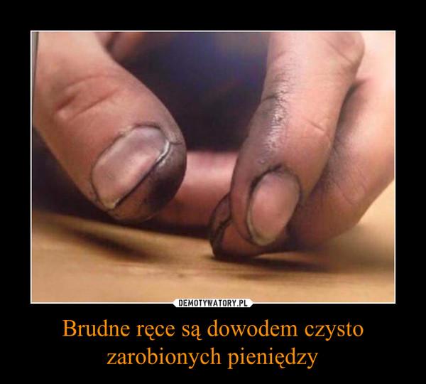 Brudne ręce są dowodem czysto zarobionych pieniędzy –