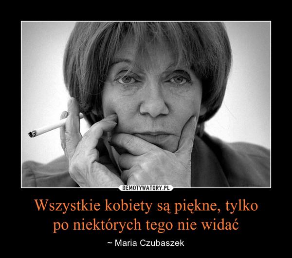 Wszystkie kobiety są piękne, tylkopo niektórych tego nie widać – ~ Maria Czubaszek