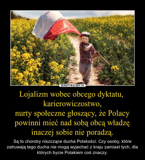 Lojalizm wobec obcego dyktatu, karierowiczostwo,nurty społeczne głoszący, że Polacy powinni mieć nad sobą obcą władzę inaczej sobie nie poradzą. – Są to choroby niszczące ducha Polskości. Czy osoby, które zatruwają tego ducha nie mogą wyjechać z kraju zamiast tych, dla których bycie Polakiem coś znaczy.