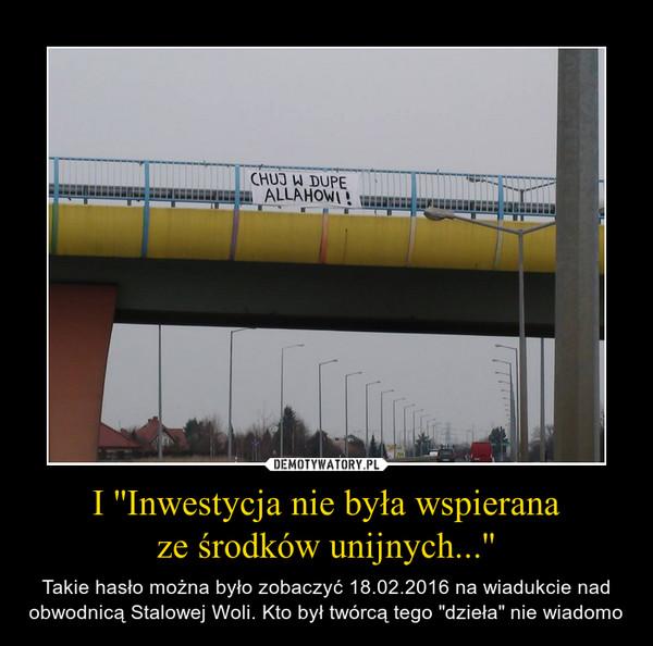 """I ''Inwestycja nie była wspieranaze środków unijnych...'' – Takie hasło można było zobaczyć 18.02.2016 na wiadukcie nad obwodnicą Stalowej Woli. Kto był twórcą tego """"dzieła"""" nie wiadomo"""