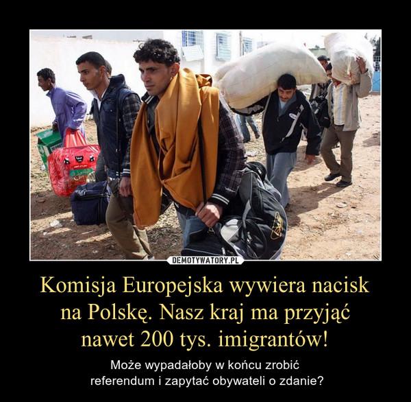 Komisja Europejska wywiera nacisk na Polskę. Nasz kraj ma przyjąć nawet 200 tys. imigrantów! – Może wypadałoby w końcu zrobić referendum i zapytać obywateli o zdanie?