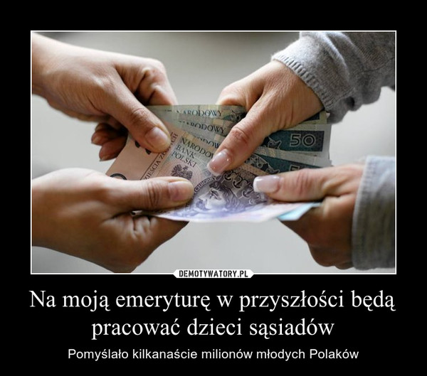 Na moją emeryturę w przyszłości będą pracować dzieci sąsiadów – Pomyślało kilkanaście milionów młodych Polaków