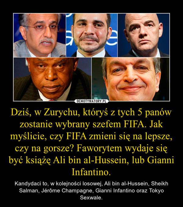 Dziś, w Zurychu, któryś z tych 5 panów zostanie wybrany szefem FIFA. Jak myślicie, czy FIFA zmieni się na lepsze, czy na gorsze? Faworytem wydaje się być książę Ali bin al-Hussein, lub Gianni Infantino. – Kandydaci to, w kolejności losowej, Ali bin al-Hussein, Sheikh Salman, Jérôme Champagne, Gianni Infantino oraz Tokyo Sexwale.