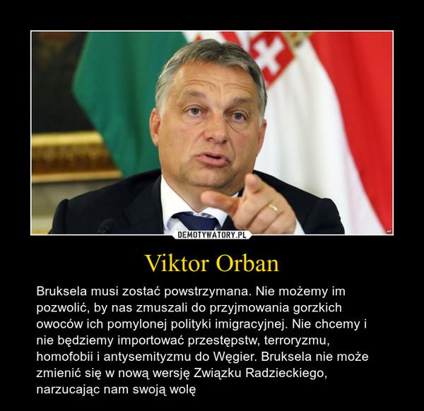 Viktor Orban – Bruksela musi zostać powstrzymana. Nie możemy im pozwolić, by nas zmuszali do przyjmowania gorzkich owoców ich pomylonej polityki imigracyjnej. Nie chcemy i nie będziemy importować przestępstw, terroryzmu, homofobii i antysemityzmu do Węgier. Bruksela nie może zmienić się w nową wersję Związku Radzieckiego, narzucając nam swoją wolę