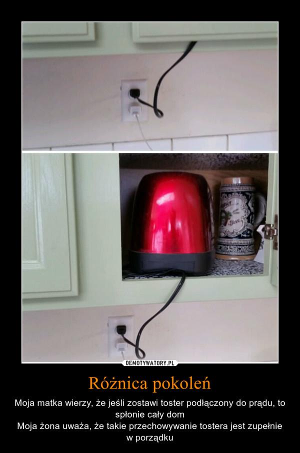 Różnica pokoleń – Moja matka wierzy, że jeśli zostawi toster podłączony do prądu, to spłonie cały domMoja żona uważa, że takie przechowywanie tostera jest zupełnie w porządku