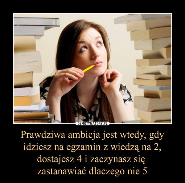 Prawdziwa ambicja jest wtedy, gdy idziesz na egzamin z wiedzą na 2, dostajesz 4 i zaczynasz się zastanawiać dlaczego nie 5 –