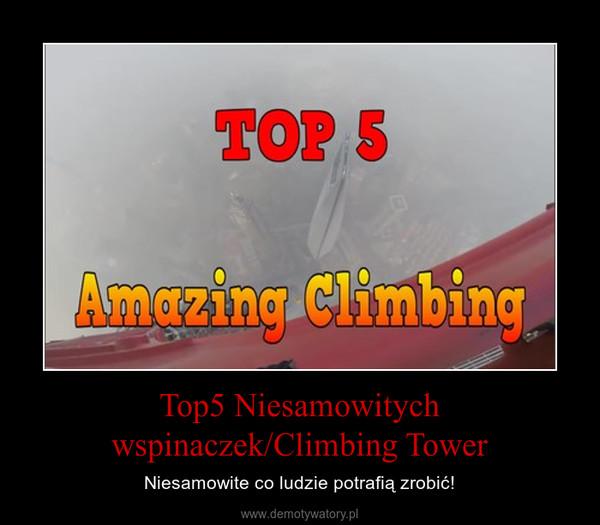 Top5 Niesamowitych wspinaczek/Climbing Tower – Niesamowite co ludzie potrafią zrobić!
