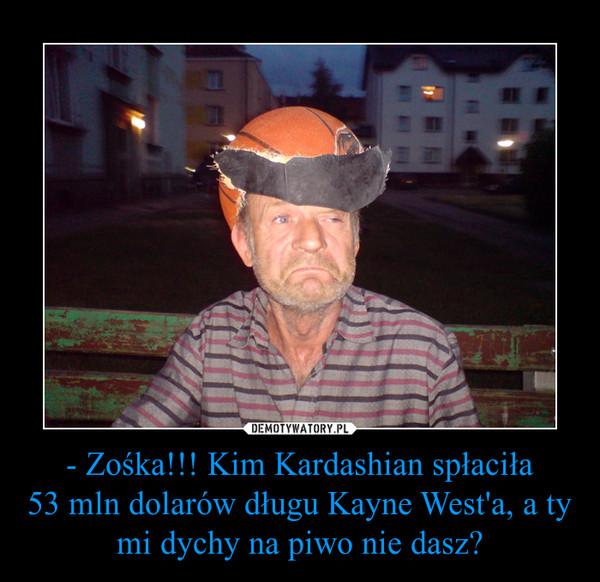 - Zośka!!! Kim Kardashian spłaciła53 mln dolarów długu Kayne West'a, a ty mi dychy na piwo nie dasz? –