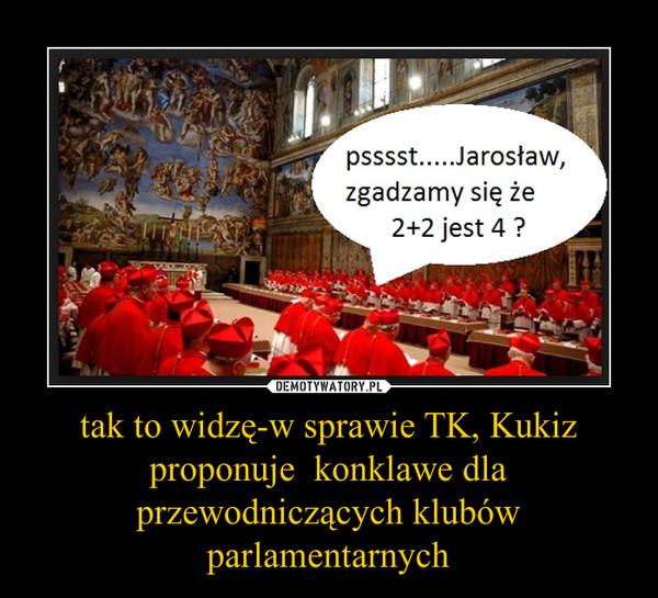 tak to widzę-w sprawie TK, Kukiz proponuje  konklawe dla przewodniczących klubów parlamentarnych