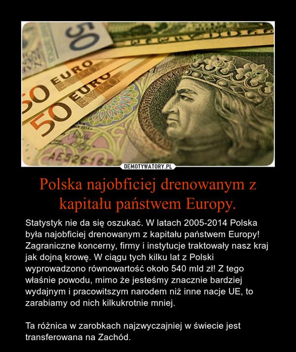 Polska najobficiej drenowanym z kapitału państwem Europy. – Statystyk nie da się oszukać. W latach 2005-2014 Polska była najobficiej drenowanym z kapitału państwem Europy! Zagraniczne koncerny, firmy i instytucje traktowały nasz kraj jak dojną krowę. W ciągu tych kilku lat z Polski wyprowadzono równowartość około 540 mld zł! Z tego właśnie powodu, mimo że jesteśmy znacznie bardziej wydajnym i pracowitszym narodem niż inne nacje UE, to zarabiamy od nich kilkukrotnie mniej. Ta różnica w zarobkach najzwyczajniej w świecie jest transferowana na Zachód.