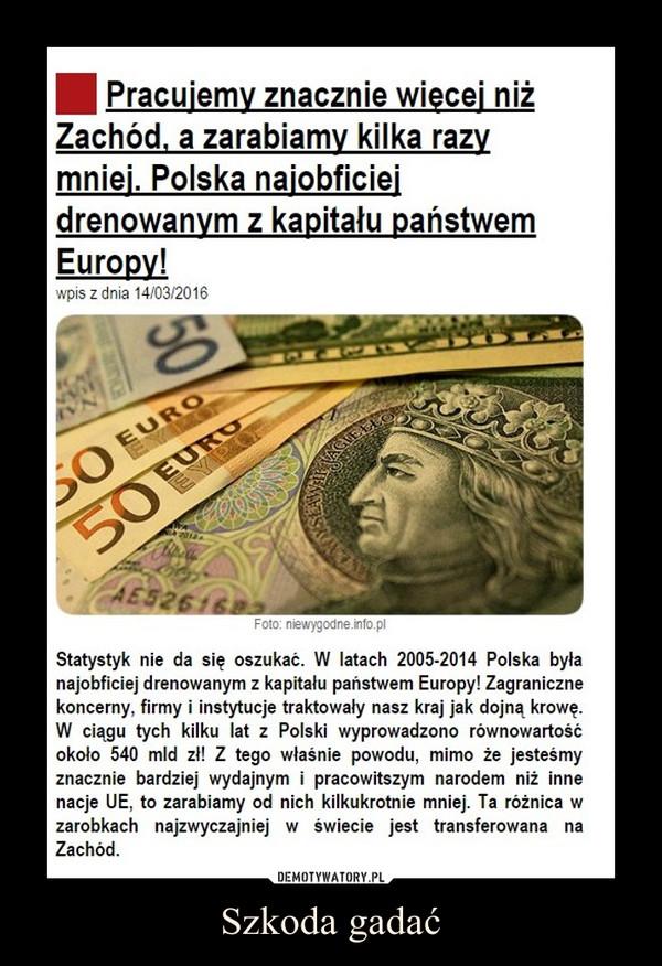Szkoda gadać –  Pracujemy znacznie więcej niż Zachód, a zarabiamy kilka razy mniej. Polska najobficiej drenowanym z kapitału państwem Europy!Statystyk nie da się oszukać. W latach 2005-2014 Polska była najobficiej drenowanym z kapitału państwem Europy! Zagraniczne koncerny, firmy i instytucje traktowały nasz kraj jak dojną krowę. W ciągu tych kilku lat z Polski wyprowadzono równowartość około 540 mld zł! Z tego właśnie powodu, mimo że jesteśmy znacznie bardziej wydajnym i pracowitszym narodem niż inne nacje UE, to zarabiamy od nich kilkukrotnie mniej. Ta różnica w zarobkach najzwyczajniej w świecie jest transferowana na Zachód.