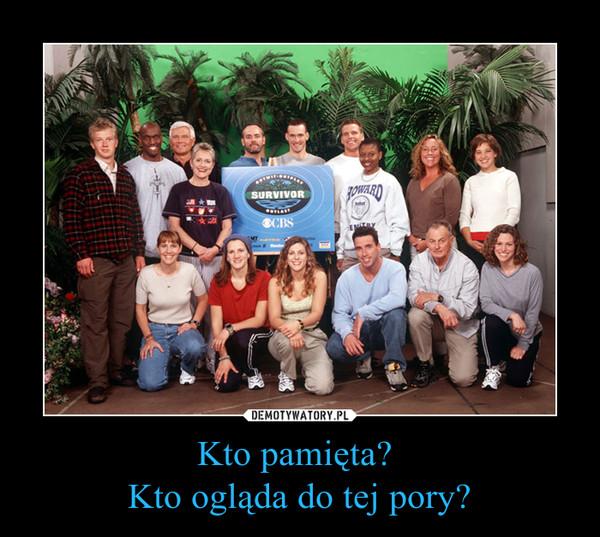 Kto pamięta? Kto ogląda do tej pory? –