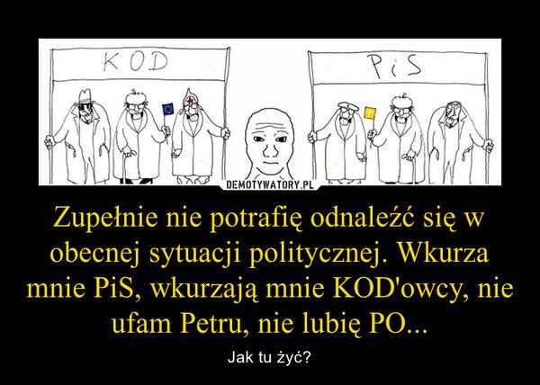 Zupełnie nie potrafię odnaleźć się w obecnej sytuacji politycznej. Wkurza mnie PiS, wkurzają mnie KOD'owcy, nie ufam Petru, nie lubię PO... – Jak tu żyć?
