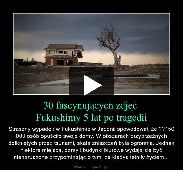 30 fascynujących zdjęć Fukushimy 5 lat po tragedii – Straszny wypadek w Fukushimie w Japonii spowodował, że 150 000 osób opuściło swoje domy. W obszarach przybrzeżnych dotkniętych przez tsunami, skala zniszczeń była ogromna. Jednak niektóre miejsca, domy i budynki biurowe wydają się być nienaruszone przypominając o tym, że kiedyś tętniły życiem...