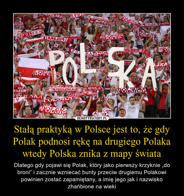 """Stałą praktyką w Polsce jest to, że gdy Polak podnosi rękę na drugiego Polaka wtedy Polska znika z mapy świata – Dlatego gdy pojawi się Polak, który jako pierwszy krzyknie """"do broni"""" i zacznie wzniecać bunty przeciw drugiemu Polakowi powinien zostać zapamiętany, a imię jego jak i nazwisko zhańbione na wieki"""