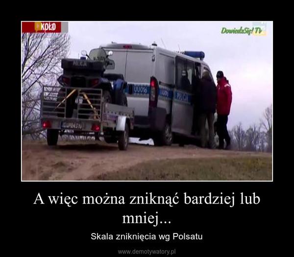 A więc można zniknąć bardziej lub mniej... – Skala zniknięcia wg Polsatu