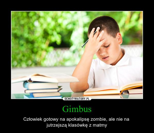 Gimbus – Człowiek gotowy na apokalipsę zombie, ale nie na jutrzejszą klasówkę z matmy