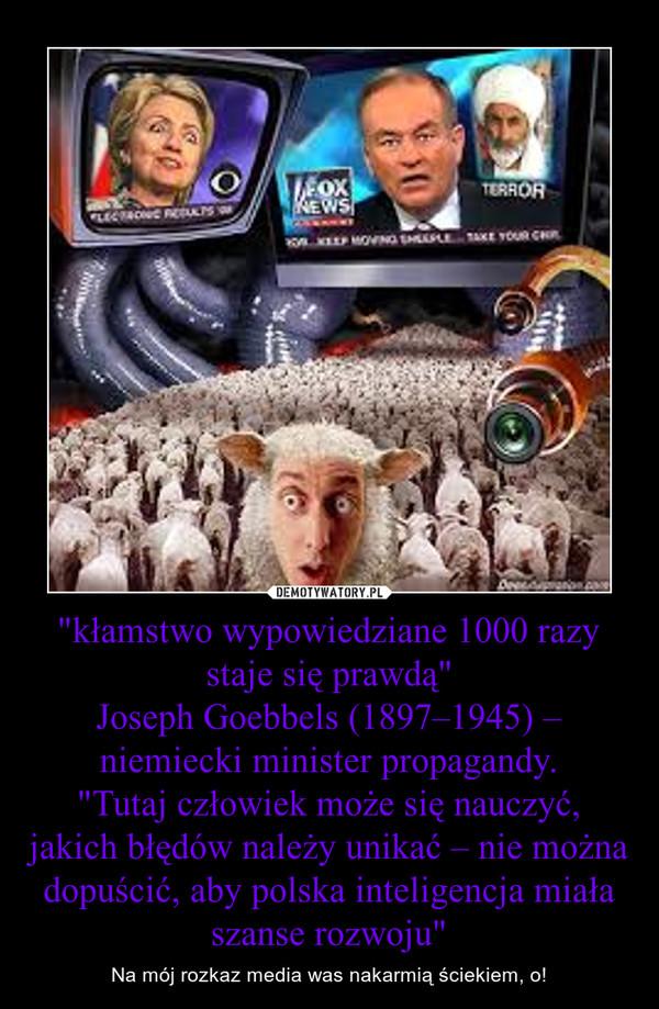 """""""kłamstwo wypowiedziane 1000 razy staje się prawdą""""Joseph Goebbels (1897–1945) – niemiecki minister propagandy.""""Tutaj człowiek może się nauczyć, jakich błędów należy unikać – nie można dopuścić, aby polska inteligencja miała szanse rozwoj – Na mój rozkaz media was nakarmią ściekiem, o!"""