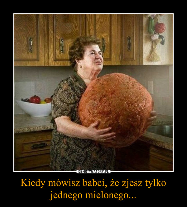 Kiedy mówisz babci, że zjesz tylko jednego mielonego... –