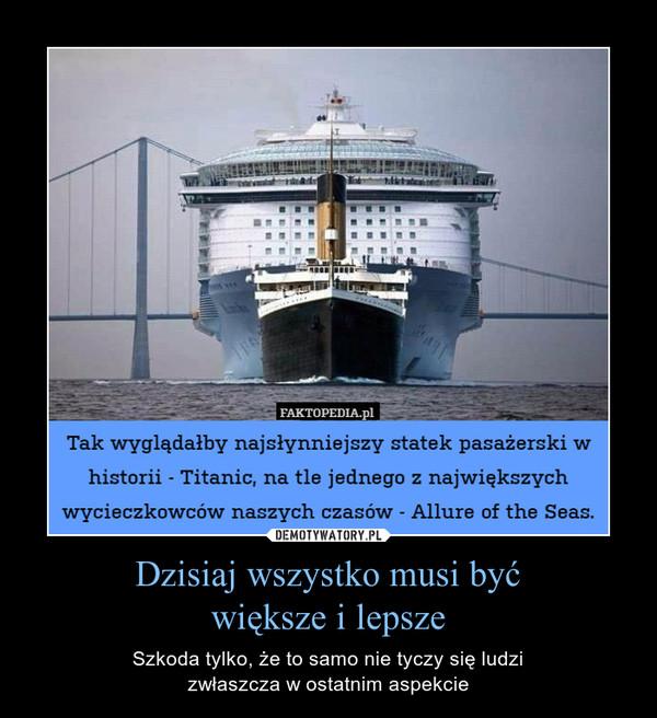Dzisiaj wszystko musi byćwiększe i lepsze – Szkoda tylko, że to samo nie tyczy się ludzizwłaszcza w ostatnim aspekcie Tak wyglądałby najsłynniejszy statek pasażerski whistorii - Titanic, na tle jednego z największychwycieczkowców naszych czasów - Allure of the Seas.
