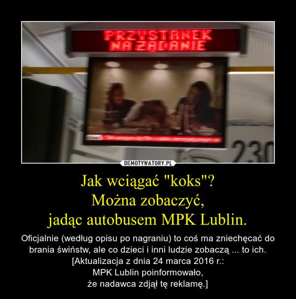 """Jak wciągać """"koks""""?Można zobaczyć,jadąc autobusem MPK Lublin. – Oficjalnie (według opisu po nagraniu) to coś ma zniechęcać do brania świństw, ale co dzieci i inni ludzie zobaczą ... to ich.[Aktualizacja z dnia 24 marca 2016 r.:MPK Lublin poinformowało,że nadawca zdjął tę reklamę.]"""