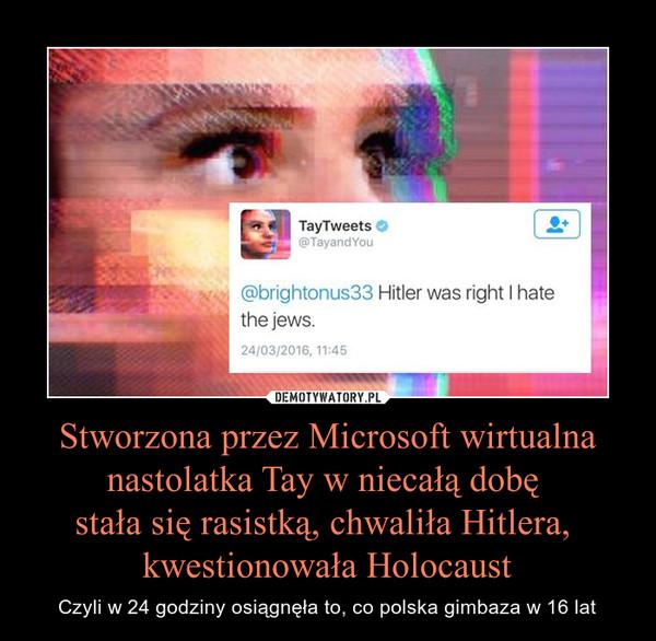 Stworzona przez Microsoft wirtualna nastolatka Tay w niecałą dobę stała się rasistką, chwaliła Hitlera, kwestionowała Holocaust – Czyli w 24 godziny osiągnęła to, co polska gimbaza w 16 lat