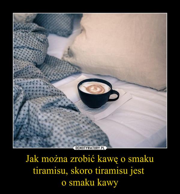 Jak można zrobić kawę o smaku tiramisu, skoro tiramisu jest o smaku kawy –