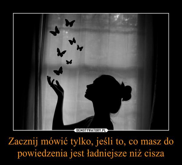 Zacznij mówić tylko, jeśli to, co masz do powiedzenia jest ładniejsze niż cisza –