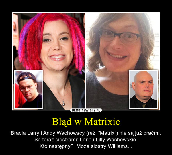 """Błąd w Matrixie – Bracia Larry i Andy Wachowscy (reż. """"Matrix"""") nie są już braćmi. Są teraz siostrami: Lana i Lilly Wachowskie.Kto następny?  Może siostry Williams..."""