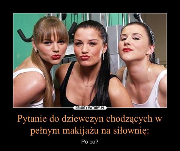 Pytanie do dziewczyn chodzących w pełnym makijażu na siłownię: – Po co?
