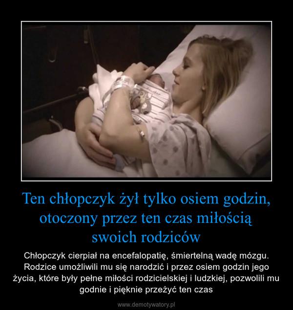 Ten chłopczyk żył tylko osiem godzin, otoczony przez ten czas miłościąswoich rodziców – Chłopczyk cierpiał na encefalopatię, śmiertelną wadę mózgu. Rodzice umożliwili mu się narodzić i przez osiem godzin jego życia, które były pełne miłości rodzicielskiej i ludzkiej, pozwolili mu godnie i pięknie przeżyć ten czas