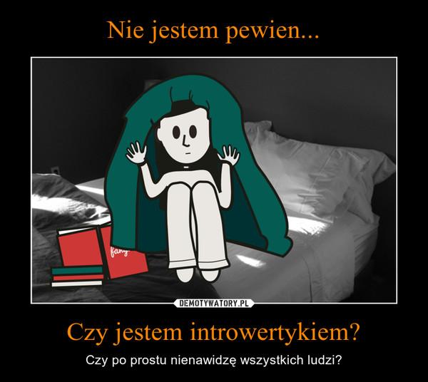 Czy jestem introwertykiem? – Czy po prostu nienawidzę wszystkich ludzi?