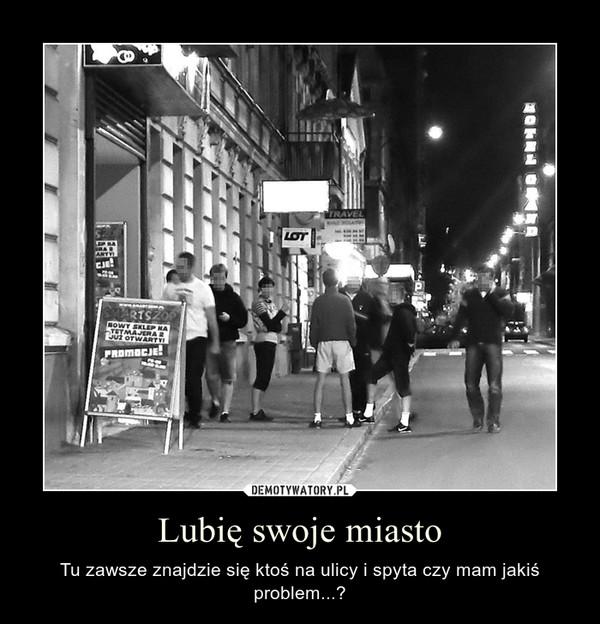 Lubię swoje miasto – Tu zawsze znajdzie się ktoś na ulicy i spyta czy mam jakiś problem...?