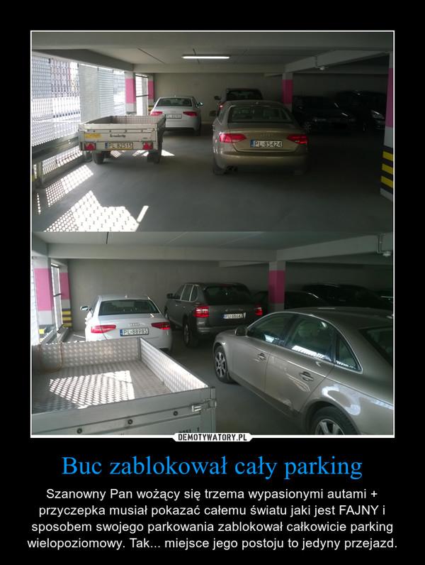 Buc zablokował cały parking – Szanowny Pan wożący się trzema wypasionymi autami + przyczepka musiał pokazać całemu światu jaki jest FAJNY i sposobem swojego parkowania zablokował całkowicie parking wielopoziomowy. Tak... miejsce jego postoju to jedyny przejazd.