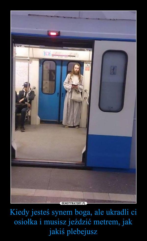 Kiedy jesteś synem boga, ale ukradli ci osiołka i musisz jeździć metrem, jak jakiś plebejusz –