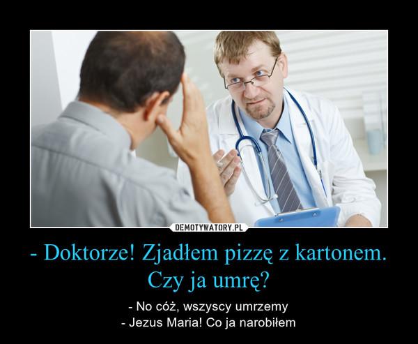 - Doktorze! Zjadłem pizzę z kartonem. Czy ja umrę? – - No cóż, wszyscy umrzemy- Jezus Maria! Co ja narobiłem