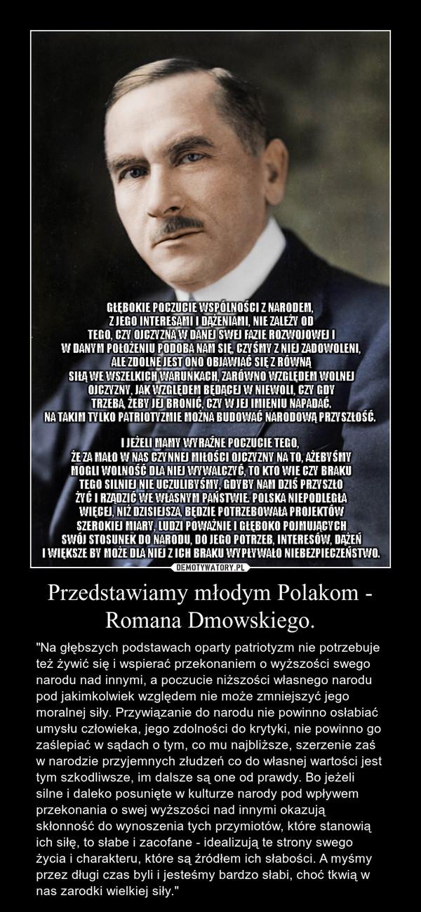"""Przedstawiamy młodym Polakom - Romana Dmowskiego. – """"Na głębszych podstawach oparty patriotyzm nie potrzebuje też żywić się i wspierać przekonaniem o wyższości swego narodu nad innymi, a poczucie niższości własnego narodu pod jakimkolwiek względem nie może zmniejszyć jego moralnej siły. Przywiązanie do narodu nie powinno osłabiać umysłu człowieka, jego zdolności do krytyki, nie powinno go zaślepiać w sądach o tym, co mu najbliższe, szerzenie zaś w narodzie przyjemnych złudzeń co do własnej wartości jest tym szkodliwsze, im dalsze są one od prawdy. Bo jeżeli silne i daleko posunięte w kulturze narody pod wpływem przekonania o swej wyższości nad innymi okazują skłonność do wynoszenia tych przymiotów, które stanowią ich siłę, to słabe i zacofane - idealizują te strony swego życia i charakteru, które są źródłem ich słabości. A myśmy przez długi czas byli i jesteśmy bardzo słabi, choć tkwią w nas zarodki wielkiej siły."""""""