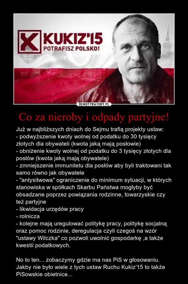 """Co za nieroby i odpady partyjne! – Już w najbliższych dniach do Sejmu trafią projekty ustaw:- podwyższenie kwoty wolnej od podatku do 30 tysięcy złotych dla obywateli (kwota jaką mają posłowie)- obniżenie kwoty wolnej od podatku do 3 tysięcy złotych dla posłów (kwota jaką mają obywatele)- zmniejszenie immunitetu dla posłów aby byli traktowani tak samo równo jak obywatele- """"antysitwowa"""" ograniczenie do minimum sytuacji, w których stanowiska w spółkach Skarbu Państwa mogłyby być obsadzane poprzez powiązania rodzinne, towarzyskie czy też partyjne- likwidacja urzędów pracy- rolnicza - kolejne mają uregulować politykę pracy, politykę socjalną oraz pomoc rodzinie, deregulacja czyli czegoś na wzór """"ustawy Wilczka"""" co pozwoli uwolnić gospodarkę ,a także kwestii podatkowych.No to ten... zobaczymy gdzie ma nas PiS w głosowaniu. Jakby nie było wiele z tych ustaw Ruchu Kukiz'15 to także PiSowskie obietnice..."""