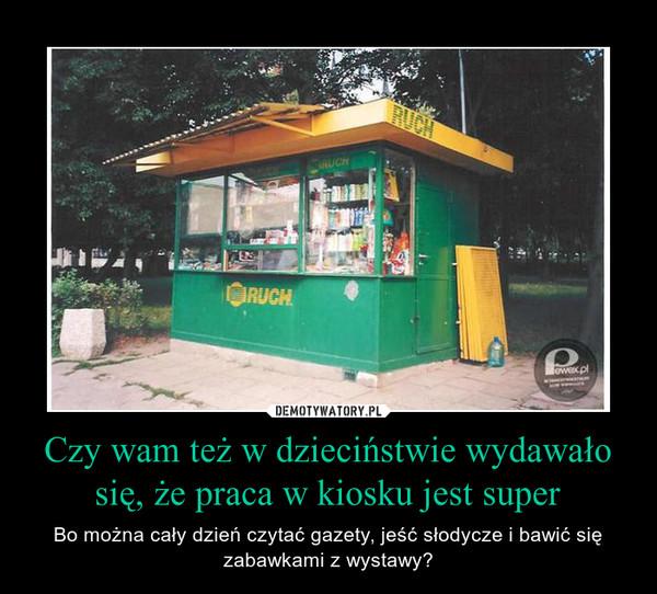 Czy wam też w dzieciństwie wydawało się, że praca w kiosku jest super – Bo można cały dzień czytać gazety, jeść słodycze i bawić się zabawkami z wystawy?