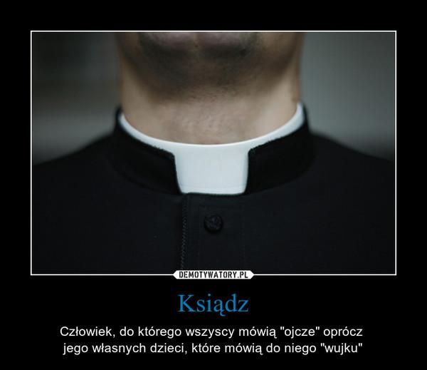 """Ksiądz – Człowiek, do którego wszyscy mówią """"ojcze"""" oprócz jego własnych dzieci, które mówią do niego """"wujku"""""""