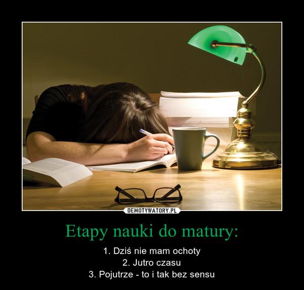 Etapy nauki do matury: – 1. Dziś nie mam ochoty2. Jutro czasu3. Pojutrze - to i tak bez sensu