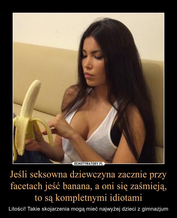 Jeśli seksowna dziewczyna zacznie przy facetach jeść banana, a oni się zaśmieją, to są kompletnymi idiotami – Litości! Takie skojarzenia mogą mieć najwyżej dzieci z gimnazjum