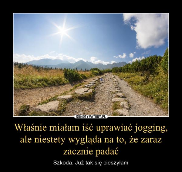 Właśnie miałam iść uprawiać jogging, ale niestety wygląda na to, że zaraz zacznie padać – Szkoda. Już tak się cieszyłam