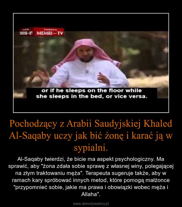 """Pochodzący z Arabii Saudyjskiej Khaled Al-Saqaby uczy jak bić żonę i karać ją w sypialni. – Al-Saqaby twierdzi, że bicie ma aspekt psychologiczny. Ma sprawić, aby """"żona zdała sobie sprawę z własnej winy, polegającej na złym traktowaniu męża"""". Terapeuta sugeruje także, aby w ramach kary spróbować innych metod, które pomogą małżonce """"przypomnieć sobie, jakie ma prawa i obowiązki wobec męża i Allaha""""."""